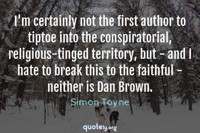 Photo Quote of I'm certainly not the first author to tiptoe into the conspiratorial, religious-tinged territory, but - and I hate to break this to the faithful - neither is Dan Brown.