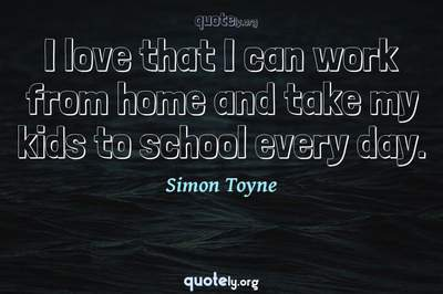 Photo Quote of I love that I can work from home and take my kids to school every day.