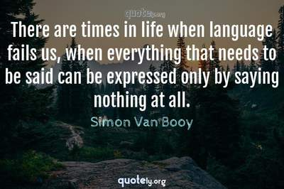 Photo Quote of There are times in life when language fails us, when everything that needs to be said can be expressed only by saying nothing at all.