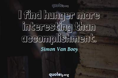 Photo Quote of I find hunger more interesting than accomplishment.