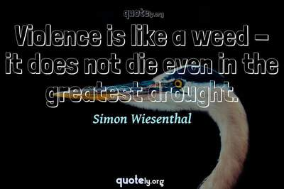 Photo Quote of Violence is like a weed - it does not die even in the greatest drought.