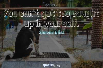 Photo Quote of You can't get too caught up in yourself.