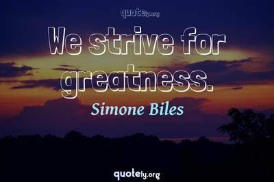 Photo Quote of We strive for greatness.