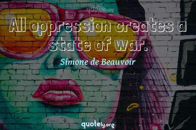 Photo Quote of All oppression creates a state of war.