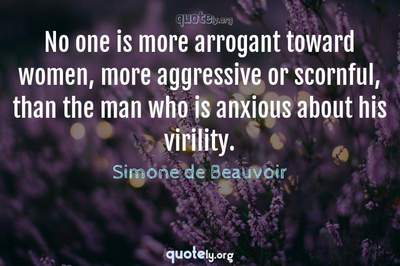 Photo Quote of No one is more arrogant toward women, more aggressive or scornful, than the man who is anxious about his virility.