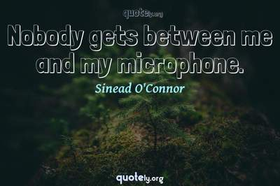 Photo Quote of Nobody gets between me and my microphone.