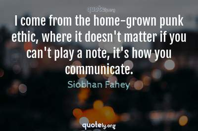 Photo Quote of I come from the home-grown punk ethic, where it doesn't matter if you can't play a note, it's how you communicate.