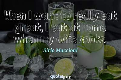Photo Quote of When I want to really eat great, I eat at home when my wife cooks.