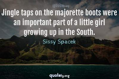 Photo Quote of Jingle taps on the majorette boots were an important part of a little girl growing up in the South.