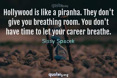 Photo Quote of Hollywood is like a piranha. They don't give you breathing room. You don't have time to let your career breathe.