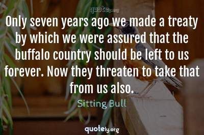 Photo Quote of Only seven years ago we made a treaty by which we were assured that the buffalo country should be left to us forever. Now they threaten to take that from us also.