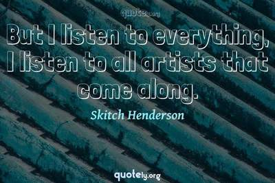 Photo Quote of But I listen to everything, I listen to all artists that come along.