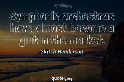 Photo Quote of Symphonic orchestras have almost become a glut in the market.