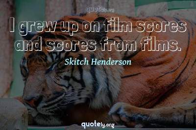 Photo Quote of I grew up on film scores and scores from films.