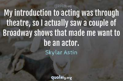 Photo Quote of My introduction to acting was through theatre, so I actually saw a couple of Broadway shows that made me want to be an actor.