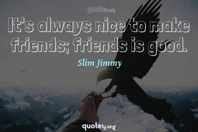 Photo Quote of It's always nice to make friends; friends is good.