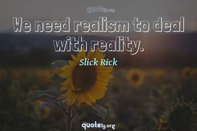 Photo Quote of We need realism to deal with reality.
