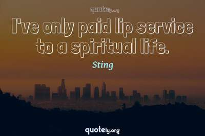 Photo Quote of I've only paid lip service to a spiritual life.
