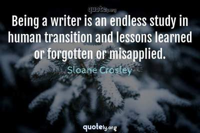 Photo Quote of Being a writer is an endless study in human transition and lessons learned or forgotten or misapplied.