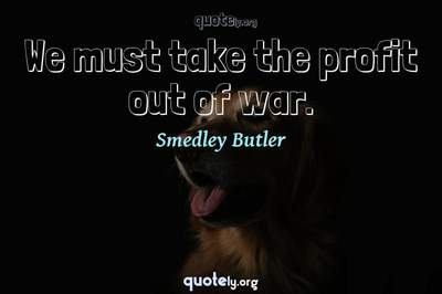 Photo Quote of We must take the profit out of war.