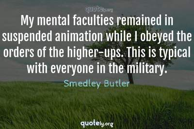 Photo Quote of My mental faculties remained in suspended animation while I obeyed the orders of the higher-ups. This is typical with everyone in the military.