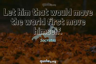 Photo Quote of Let him that would move the world first move himself.