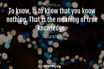 Photo Quote of To know, is to know that you know nothing. That is the meaning of true knowledge.