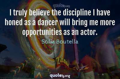 Photo Quote of I truly believe the discipline I have honed as a dancer will bring me more opportunities as an actor.