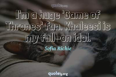 Photo Quote of I'm a huge 'Game of Thrones' fan. Khaleesi is my full-on idol.