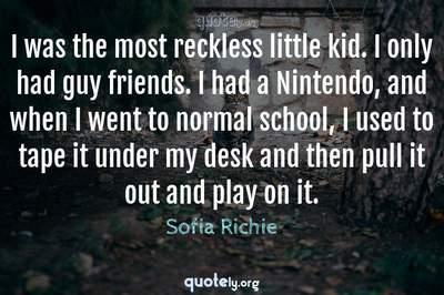 Photo Quote of I was the most reckless little kid. I only had guy friends. I had a Nintendo, and when I went to normal school, I used to tape it under my desk and then pull it out and play on it.