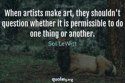 Photo Quote of When artists make art, they shouldn't question whether it is permissible to do one thing or another.