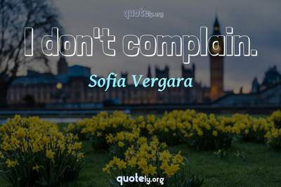Photo Quote of I don't complain.