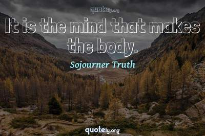 Photo Quote of It is the mind that makes the body.