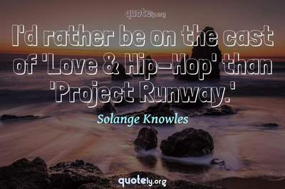 Photo Quote of I'd rather be on the cast of 'Love & Hip-Hop' than 'Project Runway.'