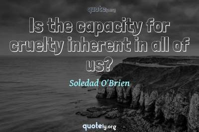 Photo Quote of Is the capacity for cruelty inherent in all of us?