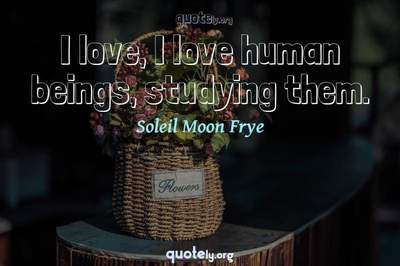 Photo Quote of I love, I love human beings, studying them.