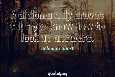 Photo Quote of A diploma only proves that you know how to look up answers.