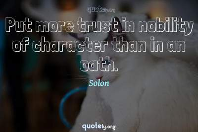Photo Quote of Put more trust in nobility of character than in an oath.
