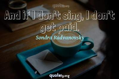Photo Quote of And if I don't sing, I don't get paid.