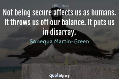 Photo Quote of Not being secure affects us as humans. It throws us off our balance. It puts us in disarray.