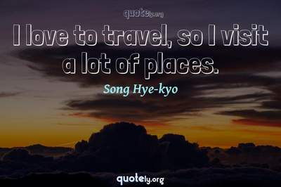 Photo Quote of I love to travel, so I visit a lot of places.