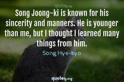 Photo Quote of Song Joong-ki is known for his sincerity and manners. He is younger than me, but I thought I learned many things from him.