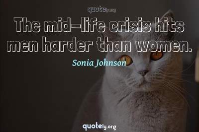 Photo Quote of The mid-life crisis hits men harder than women.