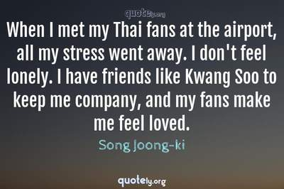 Photo Quote of When I met my Thai fans at the airport, all my stress went away. I don't feel lonely. I have friends like Kwang Soo to keep me company, and my fans make me feel loved.