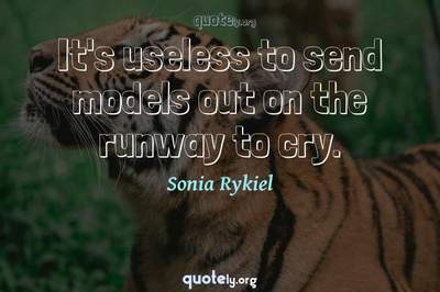 Photo Quote of It's useless to send models out on the runway to cry.