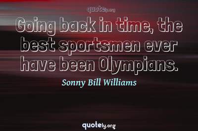 Photo Quote of Going back in time, the best sportsmen ever have been Olympians.