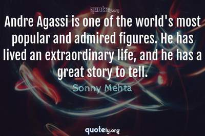 Photo Quote of Andre Agassi is one of the world's most popular and admired figures. He has lived an extraordinary life, and he has a great story to tell.