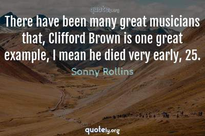 Photo Quote of There have been many great musicians that, Clifford Brown is one great example, I mean he died very early, 25.