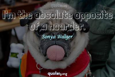 Photo Quote of I'm the absolute opposite of a hoarder.