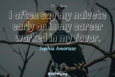 Photo Quote of I often say my naivete early on in my career worked in my favor.